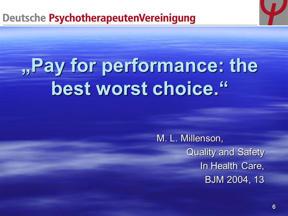 6 Pay for performance: the best worst choice. M. L. Millenson, M. L. Millenson, Quality and Safety In Health Care, BJM 2004, 13
