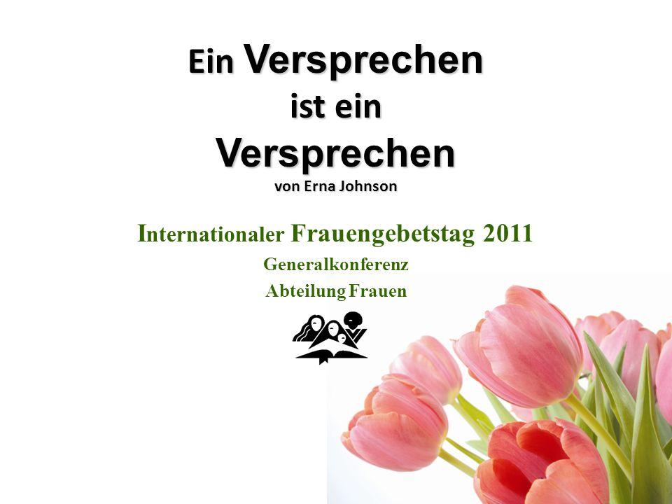 Ein Versprechen ist ein Versprechen von Erna Johnson I nternationaler Frauengebetstag 2011 Generalkonferenz Abteilung Frauen