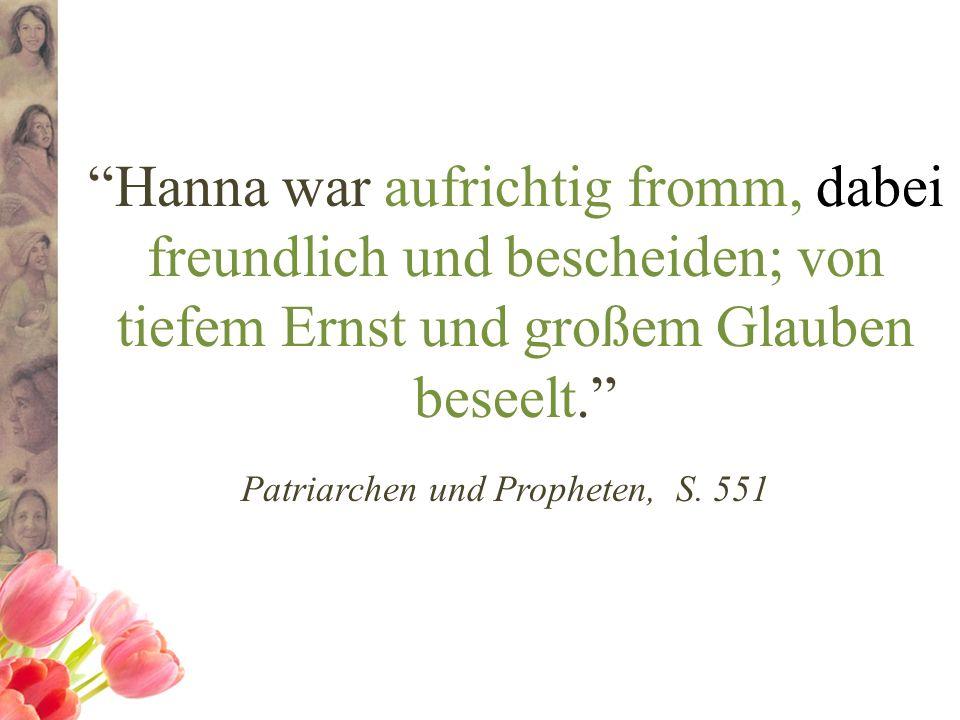 Hanna war aufrichtig fromm, dabei freundlich und bescheiden; von tiefem Ernst und großem Glauben beseelt. Patriarchen und Propheten, S. 551