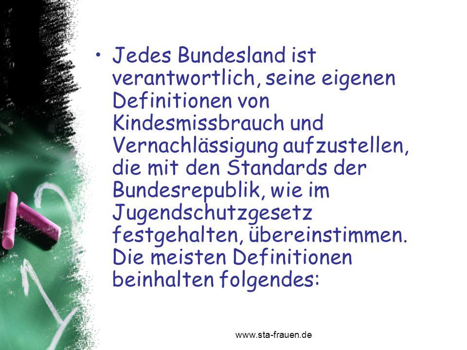 www.sta-frauen.de Jedes Bundesland ist verantwortlich, seine eigenen Definitionen von Kindesmissbrauch und Vernachlässigung aufzustellen, die mit den
