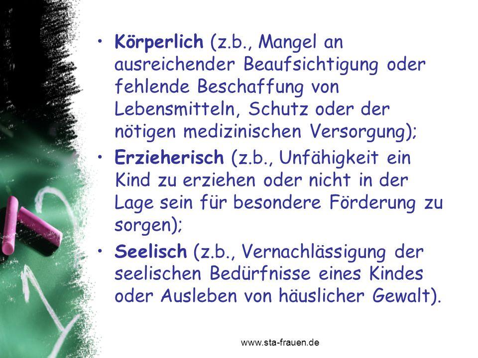 www.sta-frauen.de Körperlich (z.b., Mangel an ausreichender Beaufsichtigung oder fehlende Beschaffung von Lebensmitteln, Schutz oder der nötigen mediz
