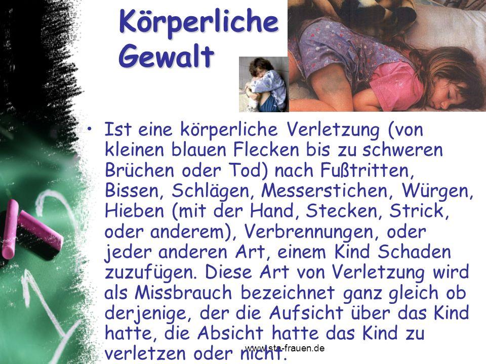 www.sta-frauen.de Körperliche Gewalt Ist eine körperliche Verletzung (von kleinen blauen Flecken bis zu schweren Brüchen oder Tod) nach Fußtritten, Bi
