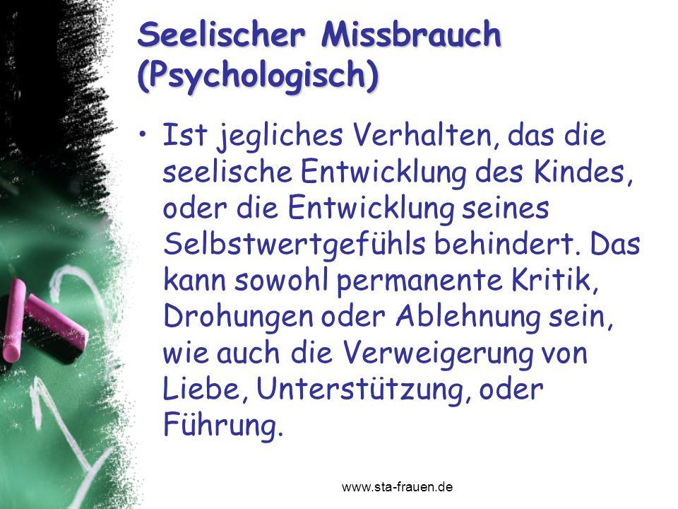 www.sta-frauen.de Seelischer Missbrauch (Psychologisch) Ist jegliches Verhalten, das die seelische Entwicklung des Kindes, oder die Entwicklung seines