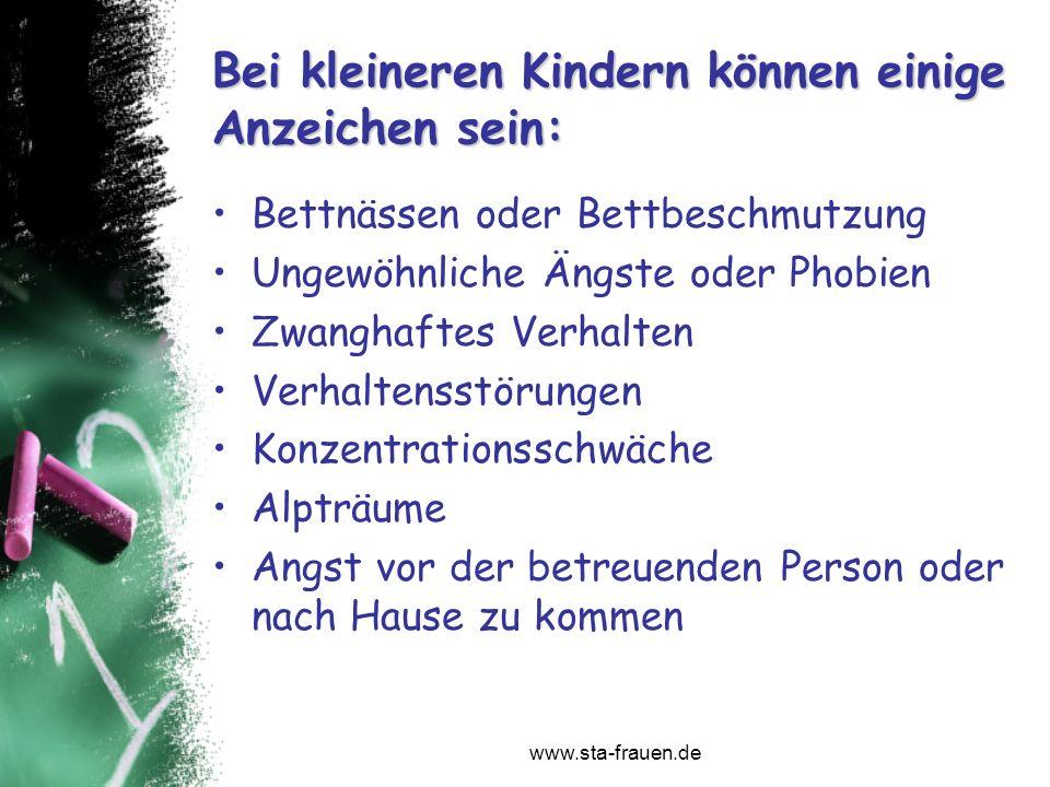 www.sta-frauen.de Bei kleineren Kindern können einige Anzeichen sein: Bettnässen oder Bettbeschmutzung Ungewöhnliche Ängste oder Phobien Zwanghaftes V