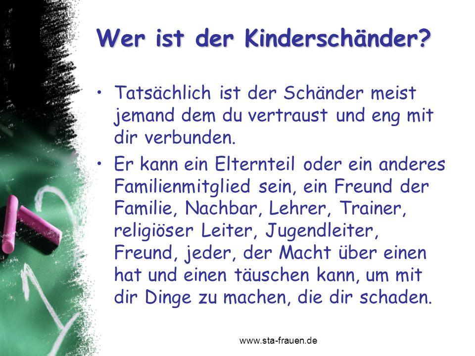 www.sta-frauen.de Wer ist der Kinderschänder? Tatsächlich ist der Schänder meist jemand dem du vertraust und eng mit dir verbunden. Er kann ein Eltern