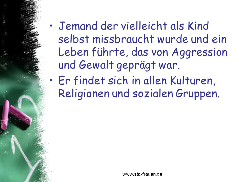 www.sta-frauen.de Jemand der vielleicht als Kind selbst missbraucht wurde und ein Leben führte, das von Aggression und Gewalt geprägt war. Er findet s