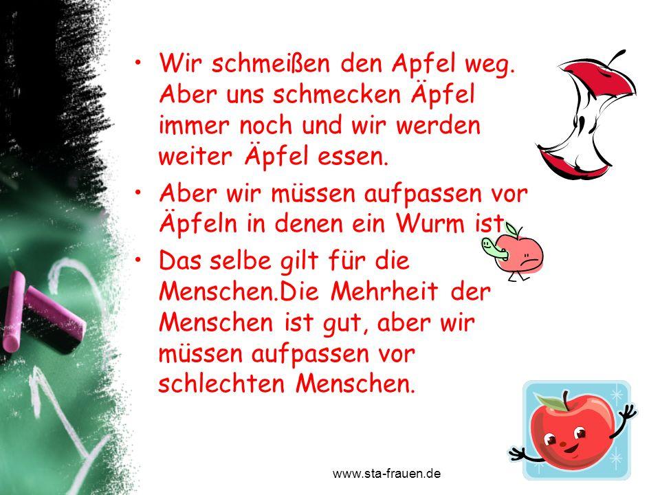 www.sta-frauen.de Wir schmeißen den Apfel weg. Aber uns schmecken Äpfel immer noch und wir werden weiter Äpfel essen. Aber wir müssen aufpassen vor Äp