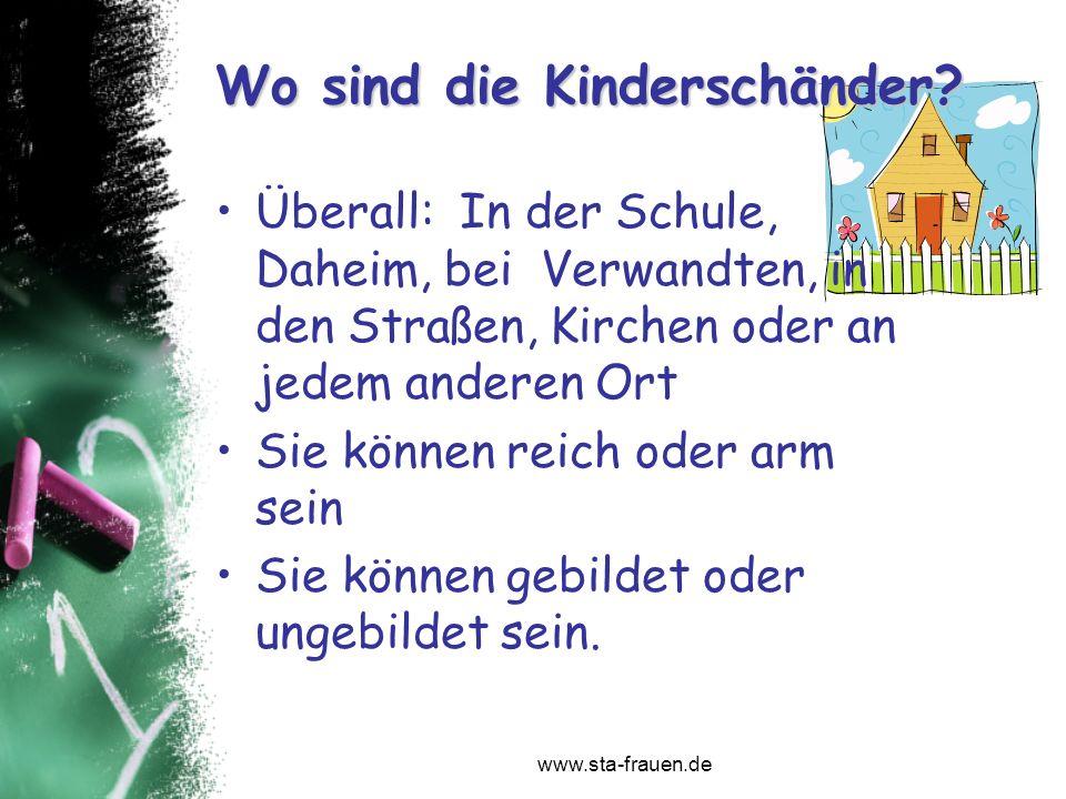 www.sta-frauen.de Wo sind die Kinderschänder? Überall: In der Schule, Daheim, bei Verwandten, in den Straßen, Kirchen oder an jedem anderen Ort Sie kö
