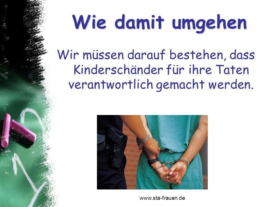 www.sta-frauen.de Wie damit umgehen Wir müssen darauf bestehen, dass Kinderschänder für ihre Taten verantwortlich gemacht werden.