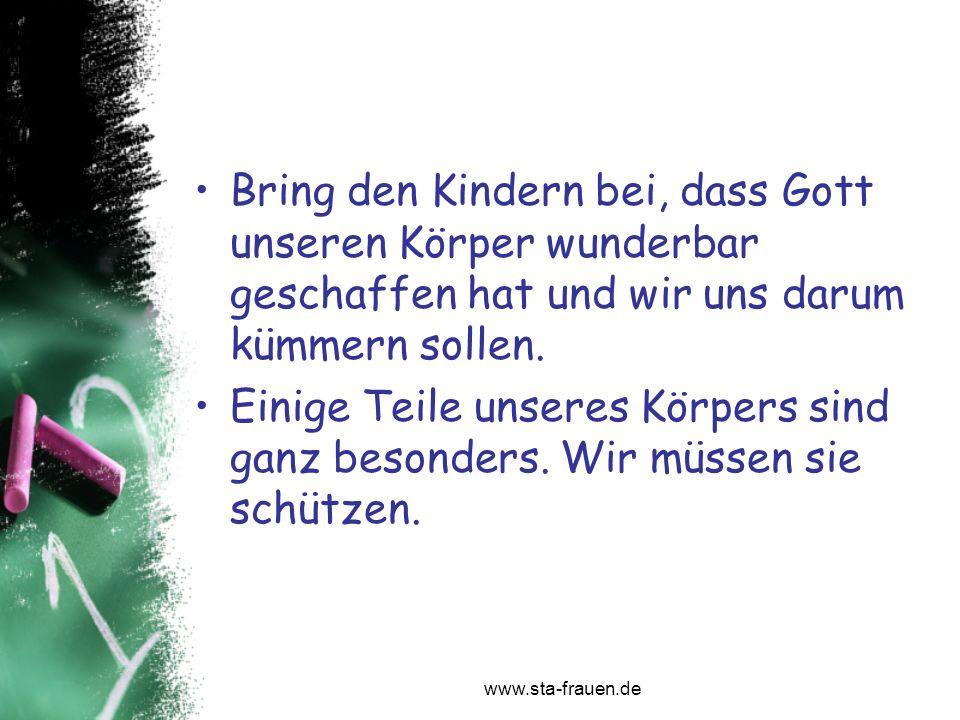 www.sta-frauen.de Bring den Kindern bei, dass Gott unseren Körper wunderbar geschaffen hat und wir uns darum kümmern sollen. Einige Teile unseres Körp
