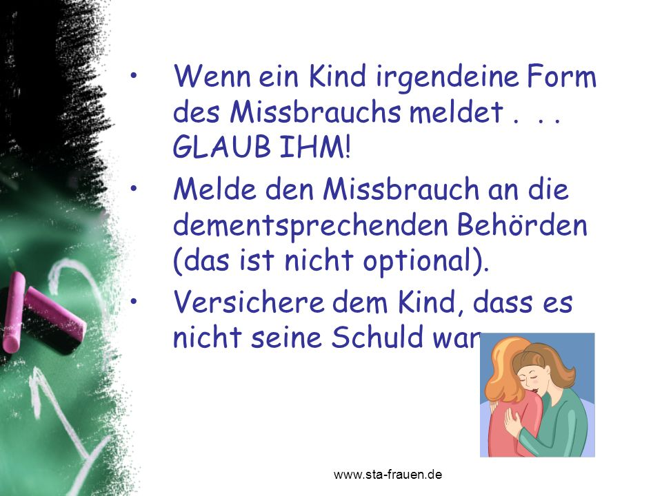 www.sta-frauen.de Wenn ein Kind irgendeine Form des Missbrauchs meldet... GLAUB IHM! Melde den Missbrauch an die dementsprechenden Behörden (das ist n