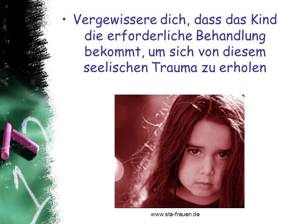 www.sta-frauen.de Vergewissere dich, dass das Kind die erforderliche Behandlung bekommt, um sich von diesem seelischen Trauma zu erholen