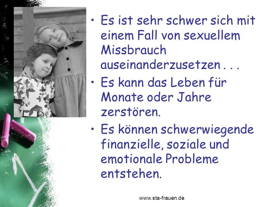 www.sta-frauen.de Es ist sehr schwer sich mit einem Fall von sexuellem Missbrauch auseinanderzusetzen... Es kann das Leben für Monate oder Jahre zerst