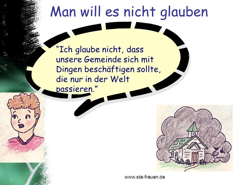 www.sta-frauen.de Man will es nicht glauben Ich glaube nicht, dass unsere Gemeinde sich mit Dingen beschäftigen sollte, die nur in der Welt passieren.