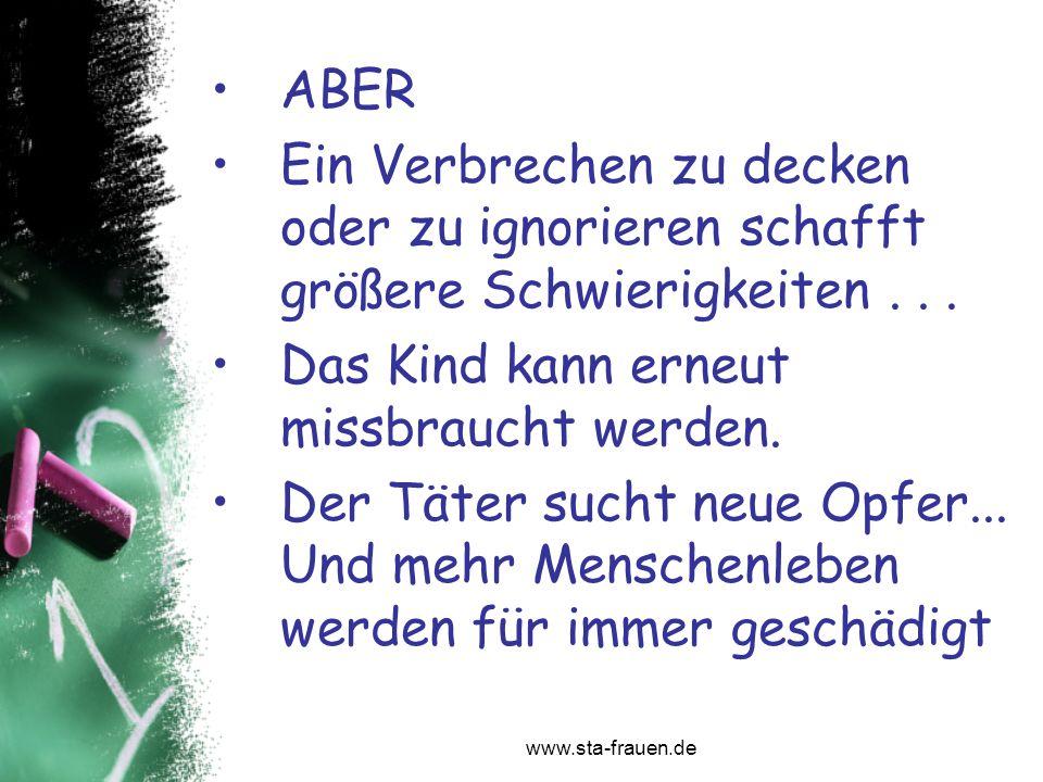 www.sta-frauen.de ABER Ein Verbrechen zu decken oder zu ignorieren schafft größere Schwierigkeiten... Das Kind kann erneut missbraucht werden. Der Tät