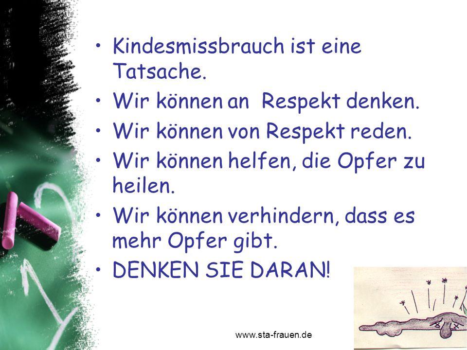 www.sta-frauen.de Kindesmissbrauch ist eine Tatsache. Wir können an Respekt denken. Wir können von Respekt reden. Wir können helfen, die Opfer zu heil