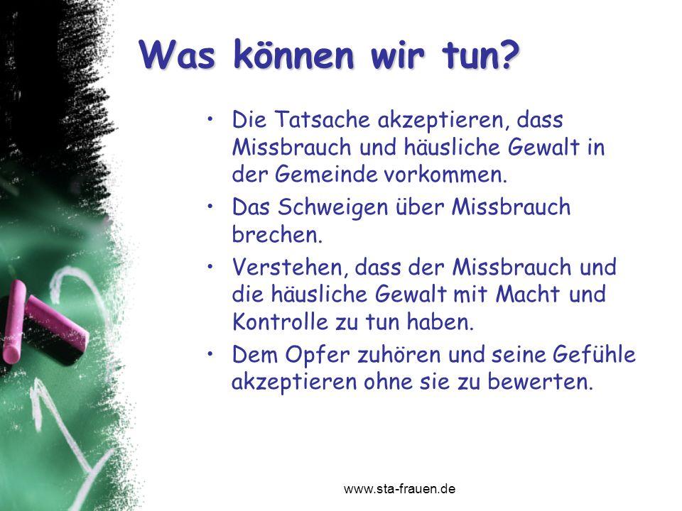 www.sta-frauen.de Die Tatsache akzeptieren, dass Missbrauch und häusliche Gewalt in der Gemeinde vorkommen. Das Schweigen über Missbrauch brechen. Ver