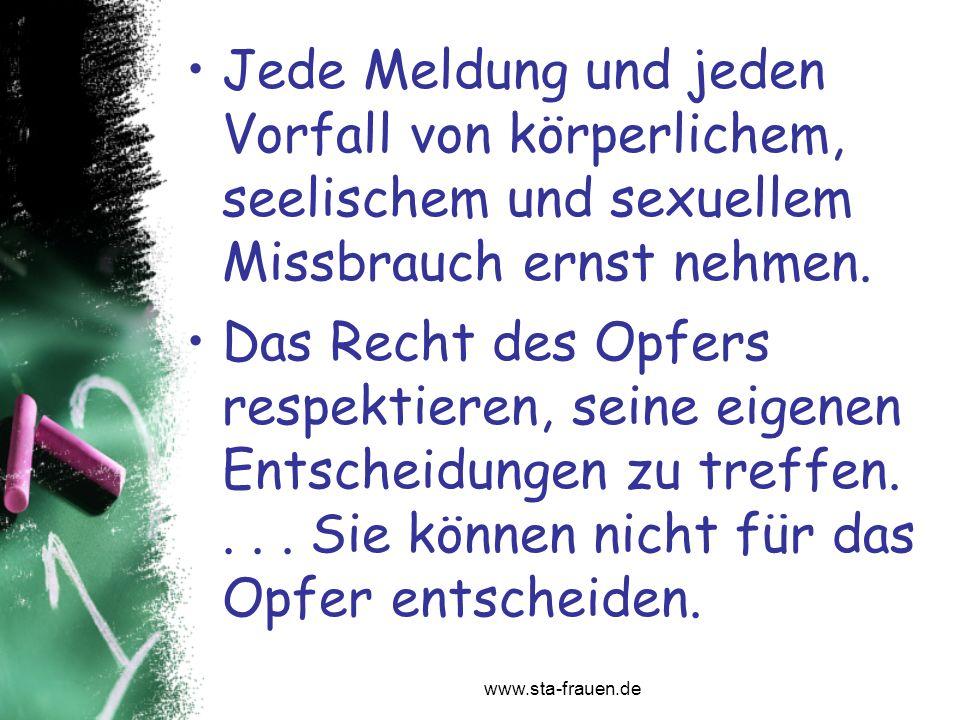 www.sta-frauen.de Jede Meldung und jeden Vorfall von körperlichem, seelischem und sexuellem Missbrauch ernst nehmen. Das Recht des Opfers respektieren