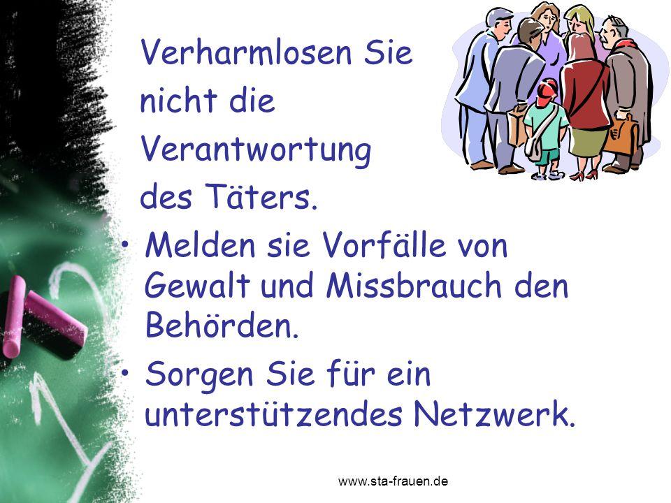 www.sta-frauen.de Verharmlosen Sie nicht die Verantwortung des Täters. Melden sie Vorfälle von Gewalt und Missbrauch den Behörden. Sorgen Sie für ein