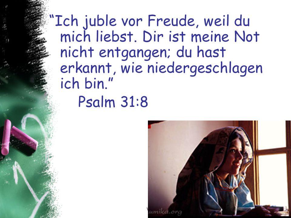 Ich juble vor Freude, weil du mich liebst. Dir ist meine Not nicht entgangen; du hast erkannt, wie niedergeschlagen ich bin. Psalm 31:8