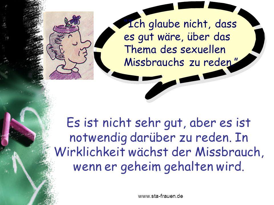 www.sta-frauen.de Ich glaube nicht, dass es gut wäre, über das Thema des sexuellen Missbrauchs zu reden. Es ist nicht sehr gut, aber es ist notwendig