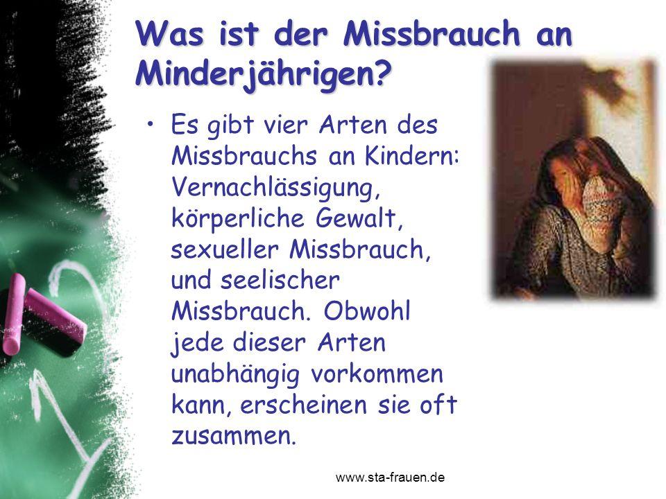 www.sta-frauen.de Was ist der Missbrauch an Minderjährigen? Es gibt vier Arten des Missbrauchs an Kindern: Vernachlässigung, körperliche Gewalt, sexue