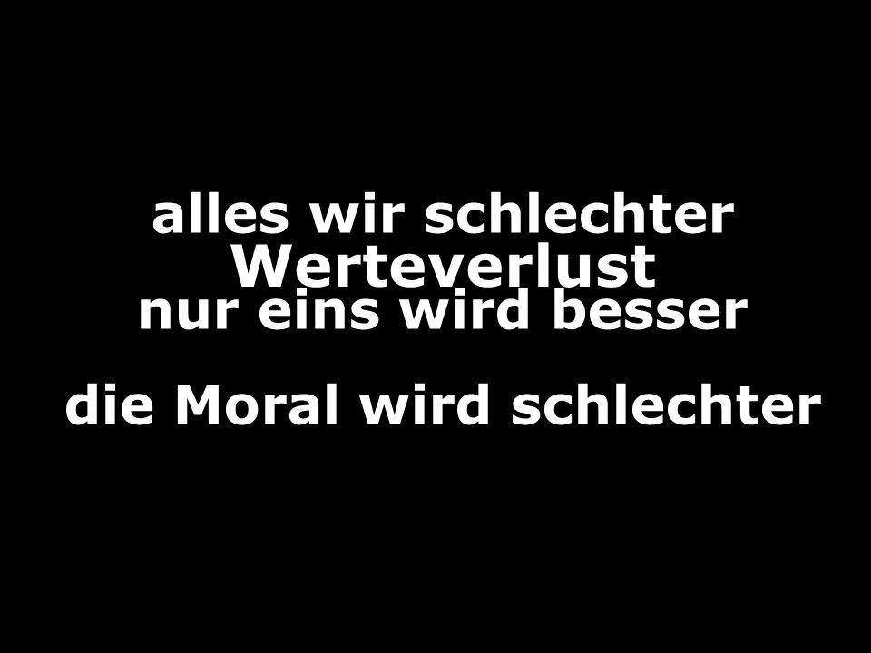 Werteverlust alles wir schlechter nur eins wird besser die Moral wird schlechter