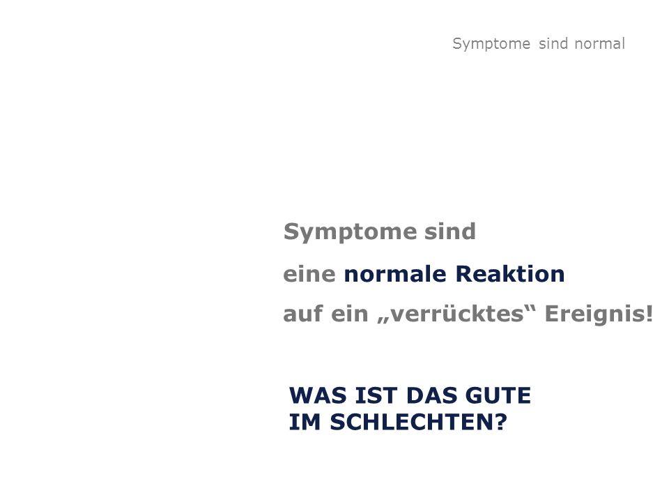 Symptome sind eine normale Reaktion auf ein verrücktes Ereignis! WAS IST DAS GUTE IM SCHLECHTEN? Symptome sind normal