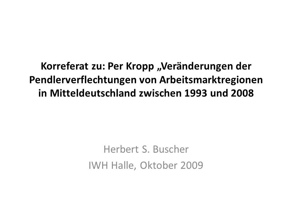 Korreferat zu: Per Kropp Veränderungen der Pendlerverflechtungen von Arbeitsmarktregionen in Mitteldeutschland zwischen 1993 und 2008 Herbert S. Busch