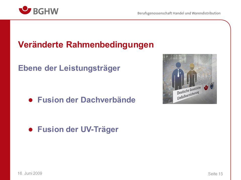 16. Juni 2009 Seite 15 Veränderte Rahmenbedingungen Ebene der Leistungsträger Fusion der Dachverbände Fusion der UV-Träger