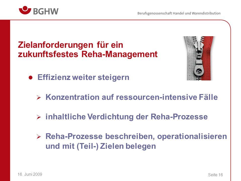16. Juni 2009 Seite 16 Zielanforderungen für ein zukunftsfestes Reha-Management Effizienz weiter steigern Konzentration auf ressourcen-intensive Fälle