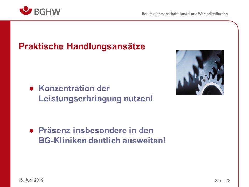 16. Juni 2009 Seite 23 Praktische Handlungsansätze Konzentration der Leistungserbringung nutzen! Präsenz insbesondere in den BG-Kliniken deutlich ausw