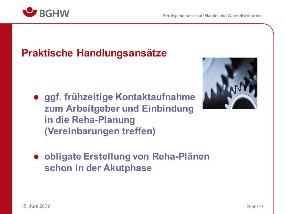 16. Juni 2009 Seite 26 Praktische Handlungsansätze ggf. frühzeitige Kontaktaufnahme zum Arbeitgeber und Einbindung in die Reha-Planung (Vereinbarungen