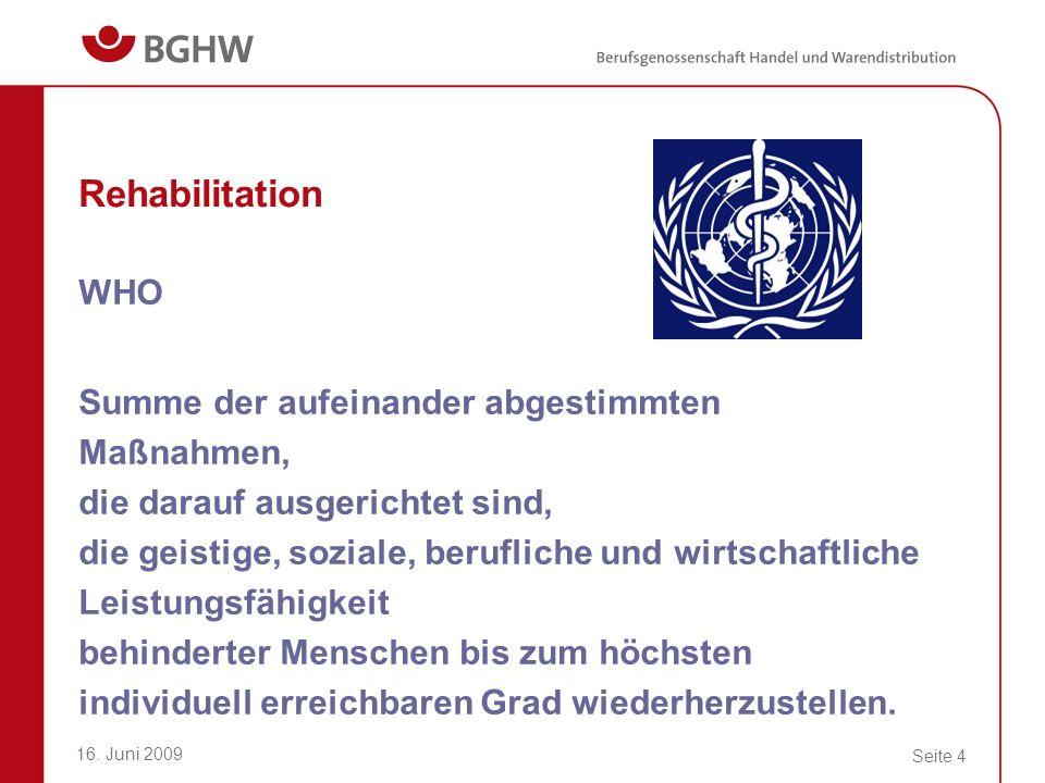 16. Juni 2009 Seite 4 Rehabilitation WHO Summe der aufeinander abgestimmten Maßnahmen, die darauf ausgerichtet sind, die geistige, soziale, berufliche