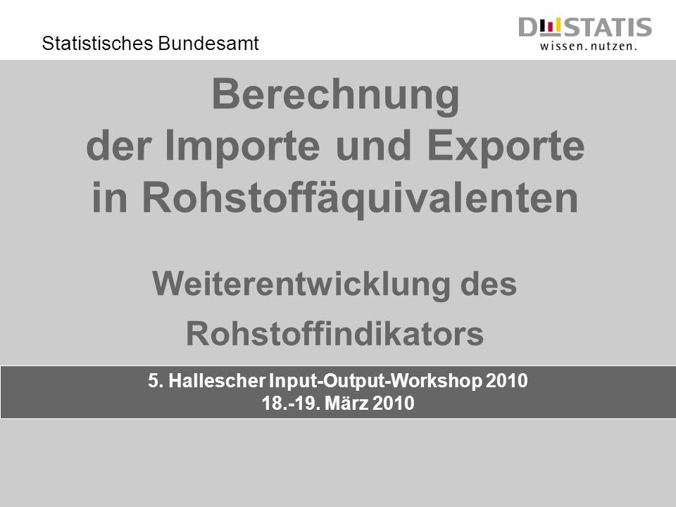 Statistisches Bundesamt Berechnung der Importe und Exporte in Rohstoffäquivalenten Weiterentwicklung des Rohstoffindikators 5. Hallescher Input-Output