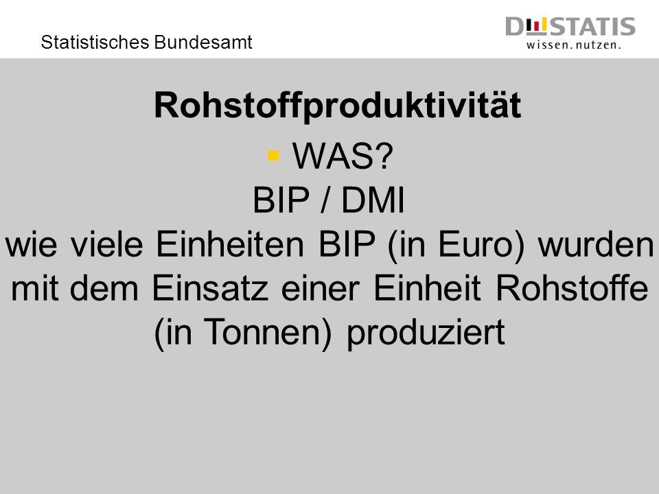 Statistisches Bundesamt Rohstoffproduktivität WAS? BIP / DMI wie viele Einheiten BIP (in Euro) wurden mit dem Einsatz einer Einheit Rohstoffe (in Tonn