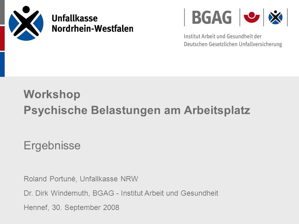 Workshop Psychische Belastungen am Arbeitsplatz Ergebnisse Roland Portuné, Unfallkasse NRW Dr. Dirk Windemuth, BGAG - Institut Arbeit und Gesundheit H