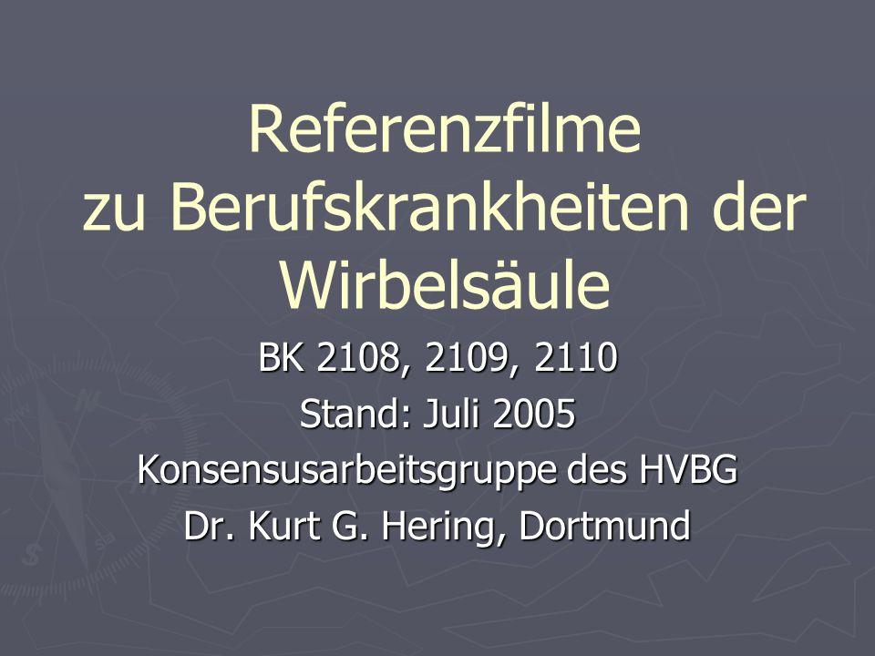 Referenzfilme zu Berufskrankheiten der Wirbelsäule BK 2108, 2109, 2110 Stand: Juli 2005 Konsensusarbeitsgruppe des HVBG Dr. Kurt G. Hering, Dortmund