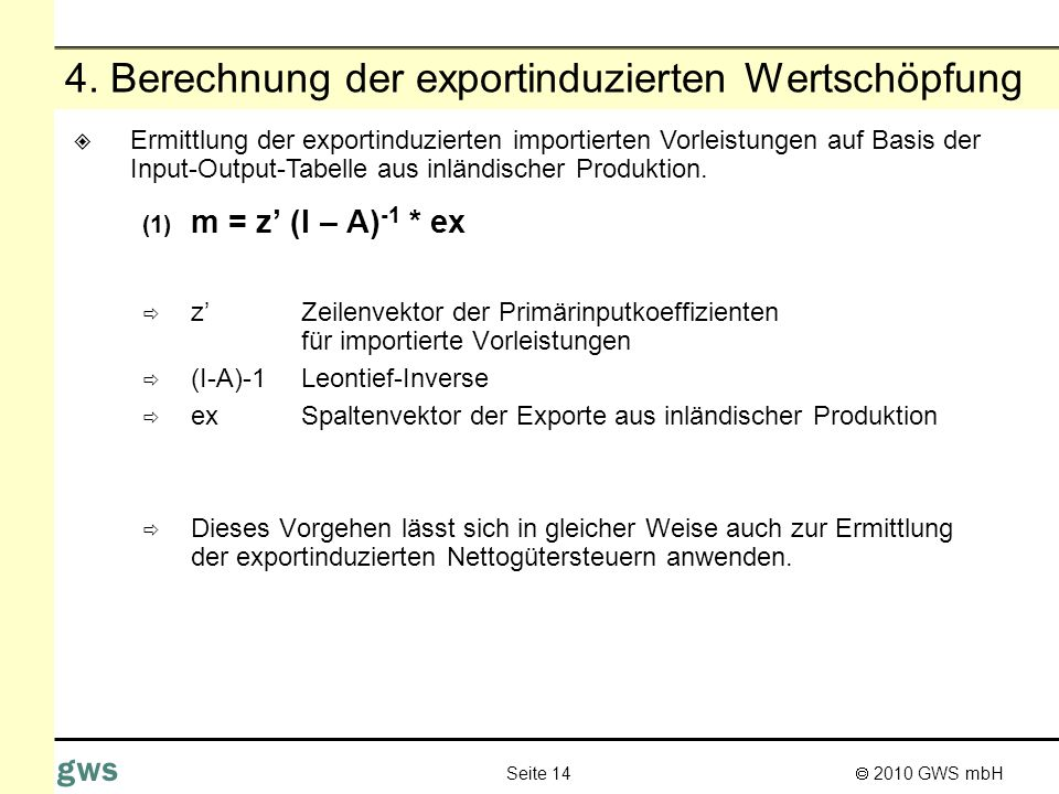 2010 GWS mbH Seite 14 gws 4. Berechnung der exportinduzierten Wertschöpfung (1) m = z (I – A) -1 * ex z Zeilenvektor der Primärinputkoeffizienten für