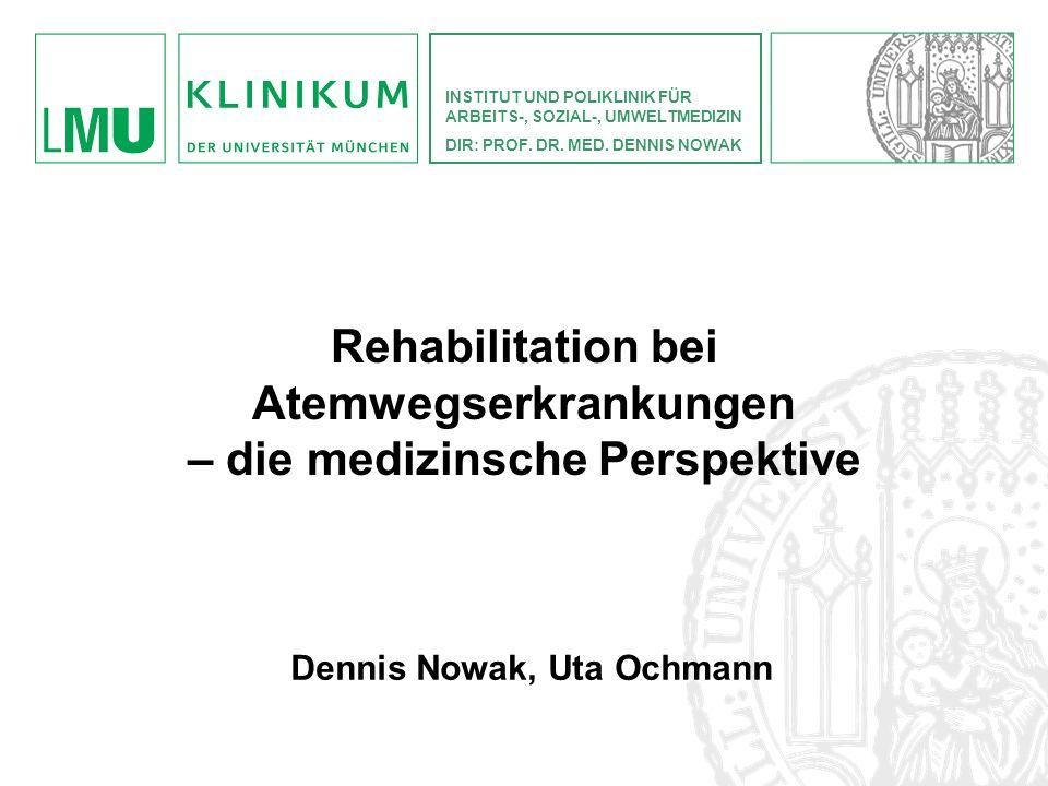 Dennis Nowak, Uta Ochmann INSTITUT UND POLIKLINIK FÜR ARBEITS-, SOZIAL-, UMWELTMEDIZIN DIR: PROF. DR. MED. DENNIS NOWAK Rehabilitation bei Atemwegserk