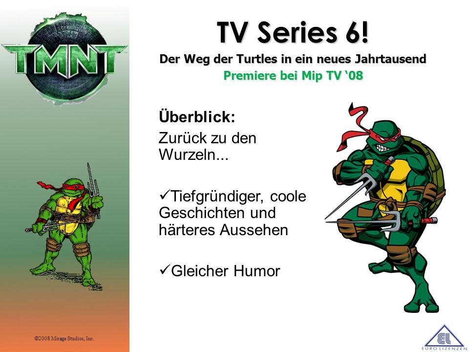 TV Series 6! Der Weg der Turtles in ein neues Jahrtausend Premiere bei Mip TV 08 Überblick: Zurück zu den Wurzeln... Tiefgründiger, coole Geschichten