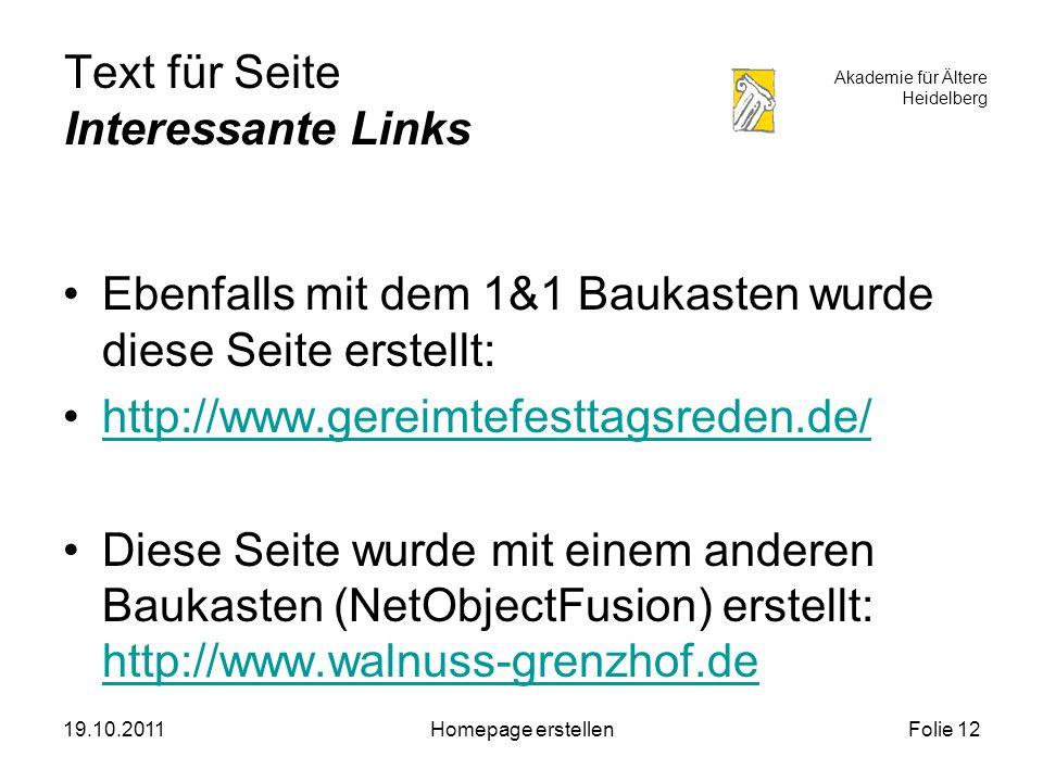 Akademie für Ältere Heidelberg 19.10.2011Homepage erstellenFolie 12 Text für Seite Interessante Links Ebenfalls mit dem 1&1 Baukasten wurde diese Seite erstellt: http://www.gereimtefesttagsreden.de/ Diese Seite wurde mit einem anderen Baukasten (NetObjectFusion) erstellt: http://www.walnuss-grenzhof.de http://www.walnuss-grenzhof.de