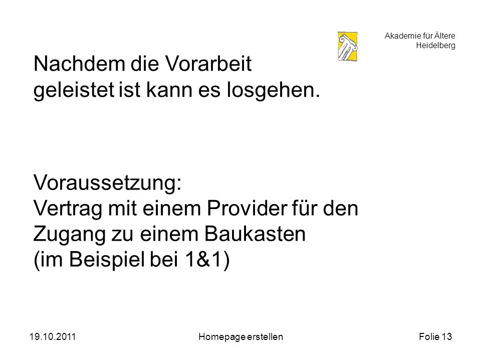 Akademie für Ältere Heidelberg 19.10.2011Homepage erstellenFolie 13 Nachdem die Vorarbeit geleistet ist kann es losgehen.