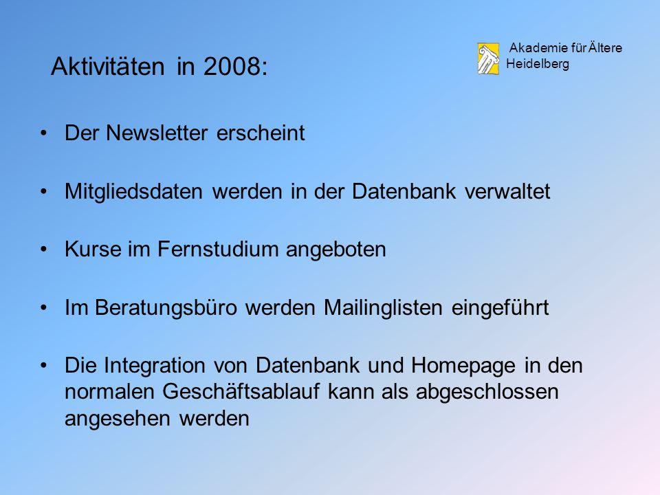 Akademie für Ältere Heidelberg Aktivitäten in 2008: Der Newsletter erscheint Mitgliedsdaten werden in der Datenbank verwaltet Kurse im Fernstudium angeboten Im Beratungsbüro werden Mailinglisten eingeführt Die Integration von Datenbank und Homepage in den normalen Geschäftsablauf kann als abgeschlossen angesehen werden