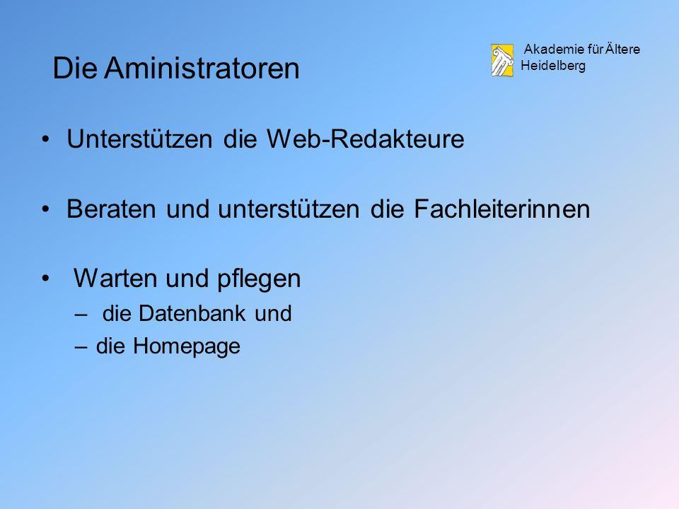 Akademie für Ältere Heidelberg Die Aministratoren Unterstützen die Web-Redakteure Beraten und unterstützen die Fachleiterinnen Warten und pflegen – die Datenbank und –die Homepage