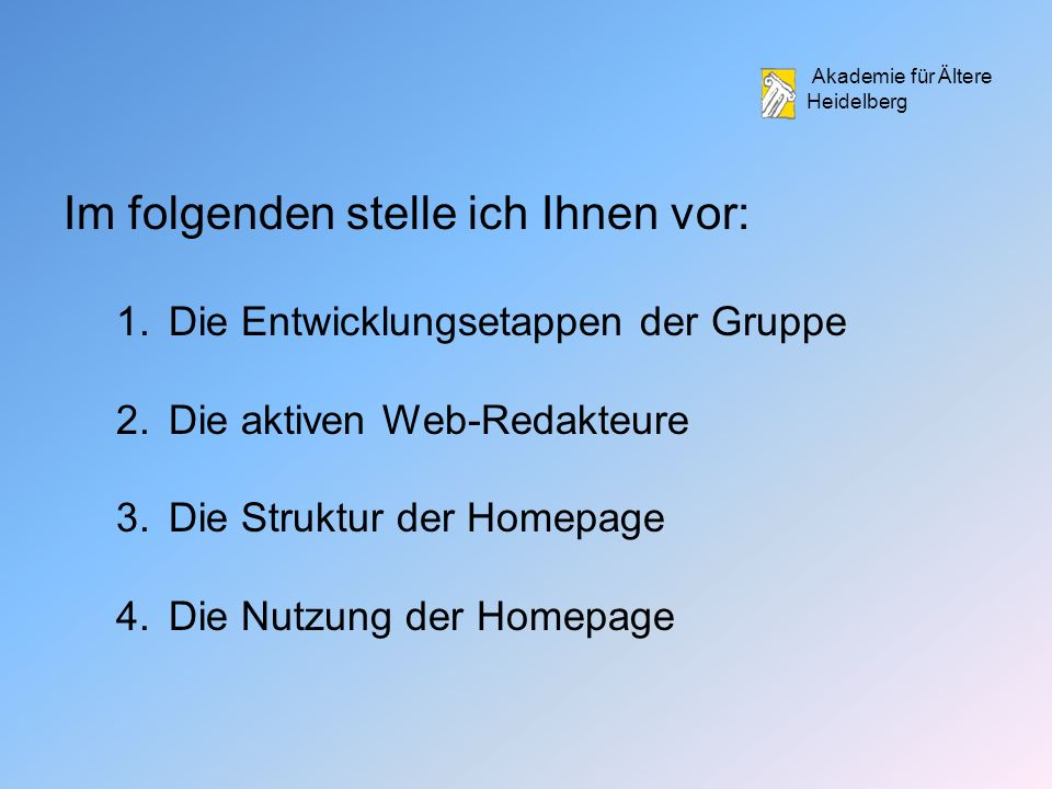 Akademie für Ältere Heidelberg Im folgenden stelle ich Ihnen vor: 1.Die Entwicklungsetappen der Gruppe 2.Die aktiven Web-Redakteure 3.Die Struktur der Homepage 4.Die Nutzung der Homepage