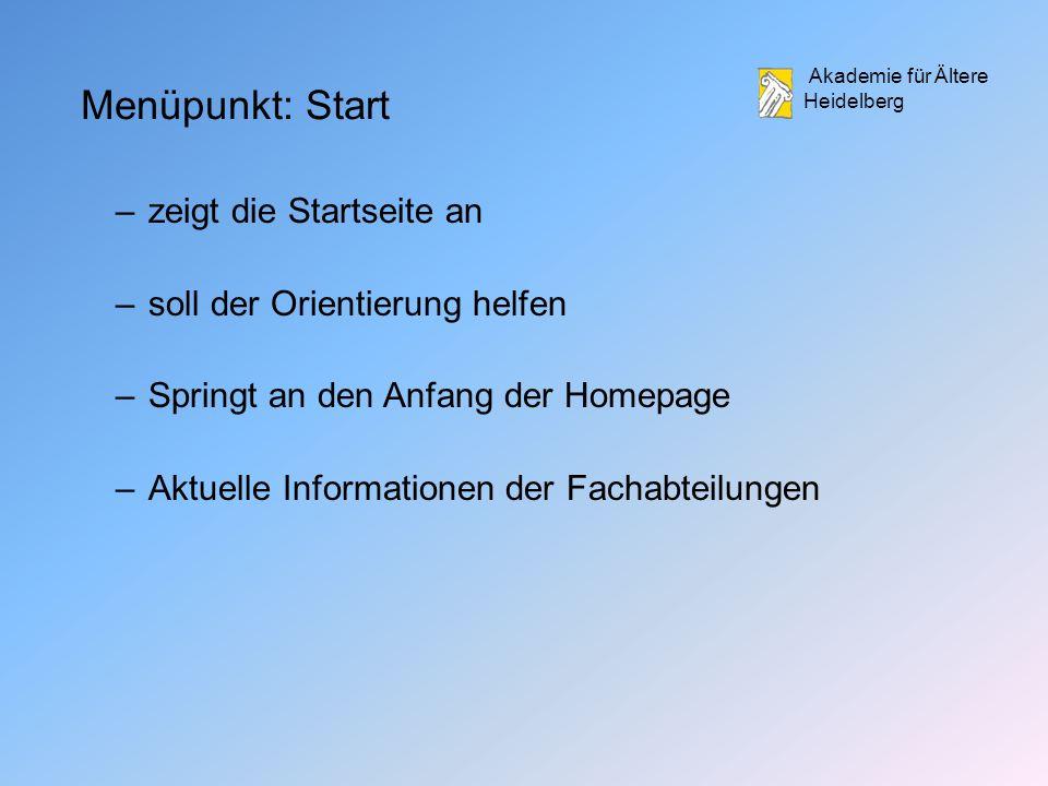 Akademie für Ältere Heidelberg Menüpunkt: Start –zeigt die Startseite an –soll der Orientierung helfen –Springt an den Anfang der Homepage –Aktuelle Informationen der Fachabteilungen