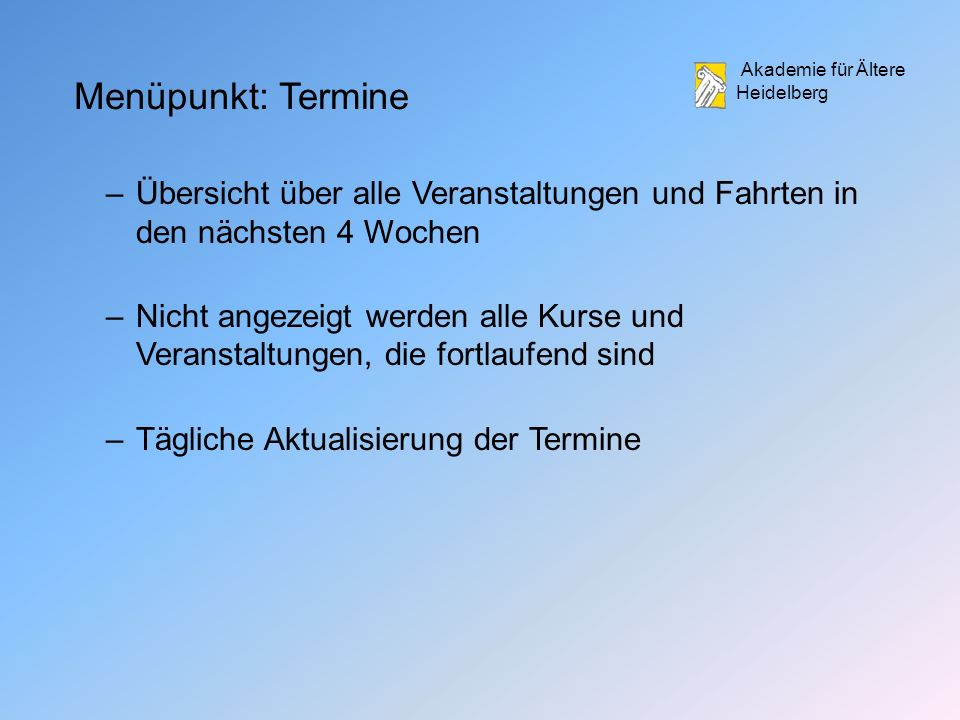 Akademie für Ältere Heidelberg Menüpunkt: Termine –Übersicht über alle Veranstaltungen und Fahrten in den nächsten 4 Wochen –Nicht angezeigt werden alle Kurse und Veranstaltungen, die fortlaufend sind –Tägliche Aktualisierung der Termine