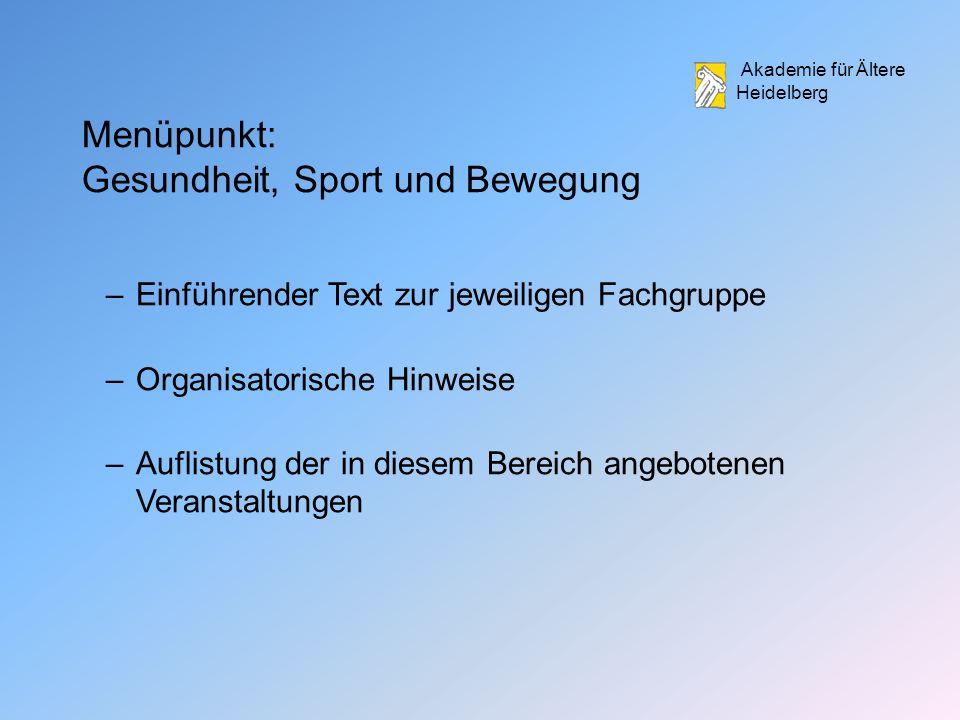 Akademie für Ältere Heidelberg Menüpunkt: Gesundheit, Sport und Bewegung –Einführender Text zur jeweiligen Fachgruppe –Organisatorische Hinweise –Auflistung der in diesem Bereich angebotenen Veranstaltungen