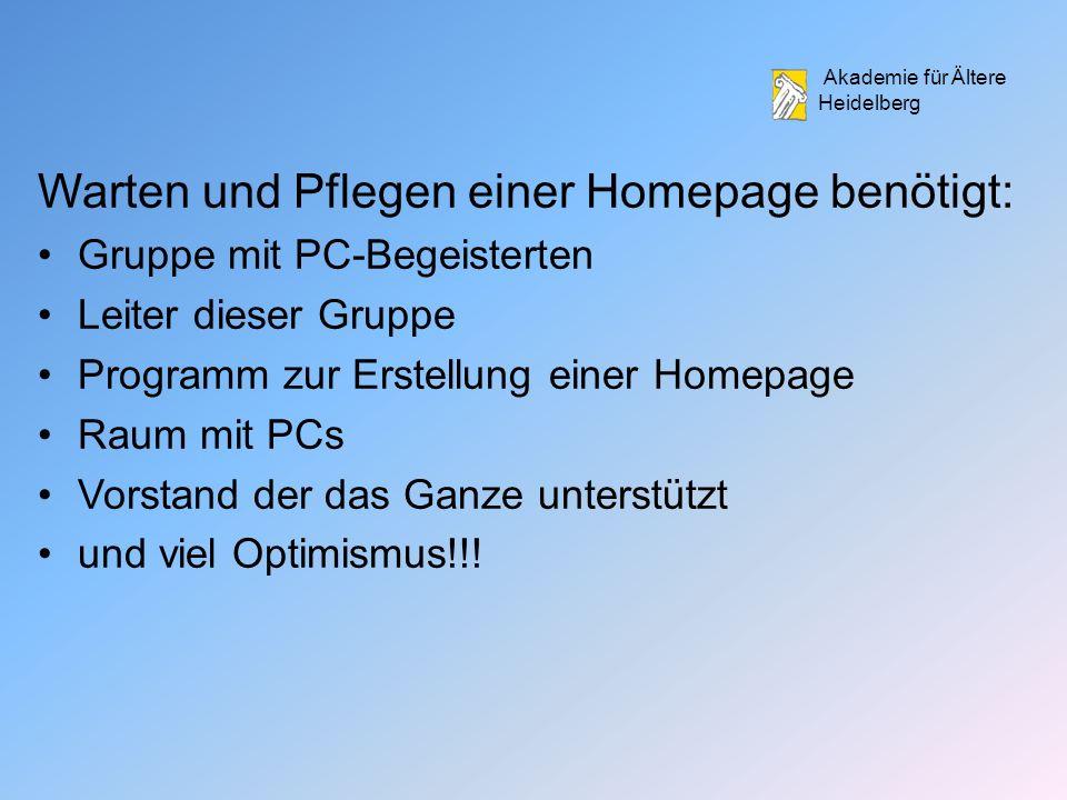 Akademie für Ältere Heidelberg Warten und Pflegen einer Homepage benötigt: Gruppe mit PC-Begeisterten Leiter dieser Gruppe Programm zur Erstellung einer Homepage Raum mit PCs Vorstand der das Ganze unterstützt und viel Optimismus!!!